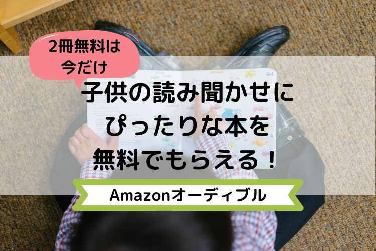 子供の読み聞かせにぴったりな本を今だけ2冊無料で貰える Amazonオーディブルの無料お試しがオススメ